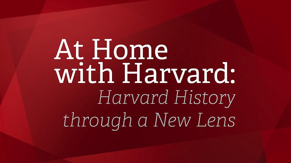 At Home with Harvard : Harvard History through a New Lens